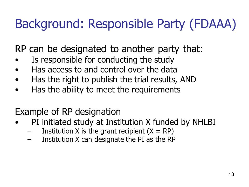 13 Background: Responsible Party (FDAAA) RP can be designated to another party that: Is responsible for conducting the study Has access to and control over the data Has the right to publish the trial results, AND Has the ability to meet the requirements Example of RP designation PI initiated study at Institution X funded by NHLBI –Institution X is the grant recipient (X = RP) –Institution X can designate the PI as the RP