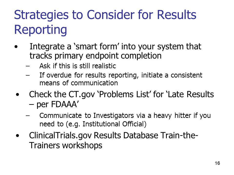 16 Strategies to Consider for Results Reporting Integrate a 'smart form' into your system that tracks primary endpoint completion –Ask if this is still realistic –If overdue for results reporting, initiate a consistent means of communication Check the CT.gov 'Problems List' for 'Late Results – per FDAAA' –Communicate to Investigators via a heavy hitter if you need to (e.g.