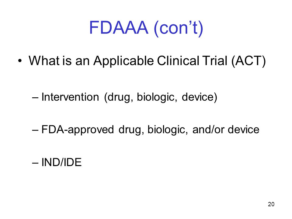 FDAAA (con't) What is an Applicable Clinical Trial (ACT) –Intervention (drug, biologic, device) –FDA-approved drug, biologic, and/or device –IND/IDE 20
