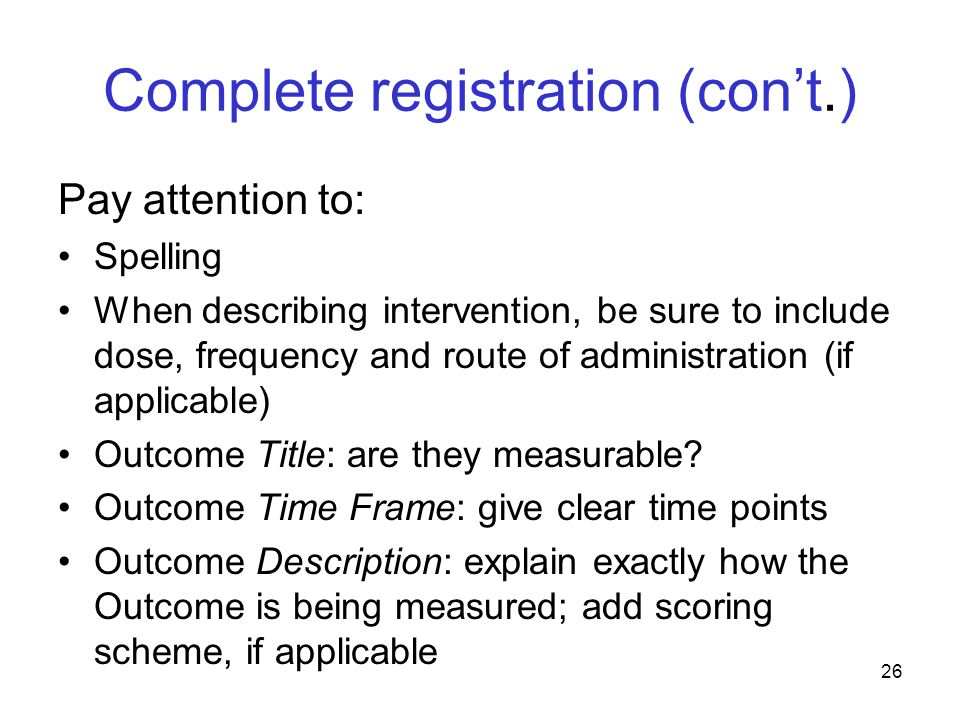 Complete registration (con't.) Pay attention to: Spelling When describing intervention, be sure to include dose, frequency and route of administration (if applicable) Outcome Title: are they measurable.