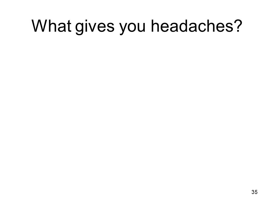 What gives you headaches 35