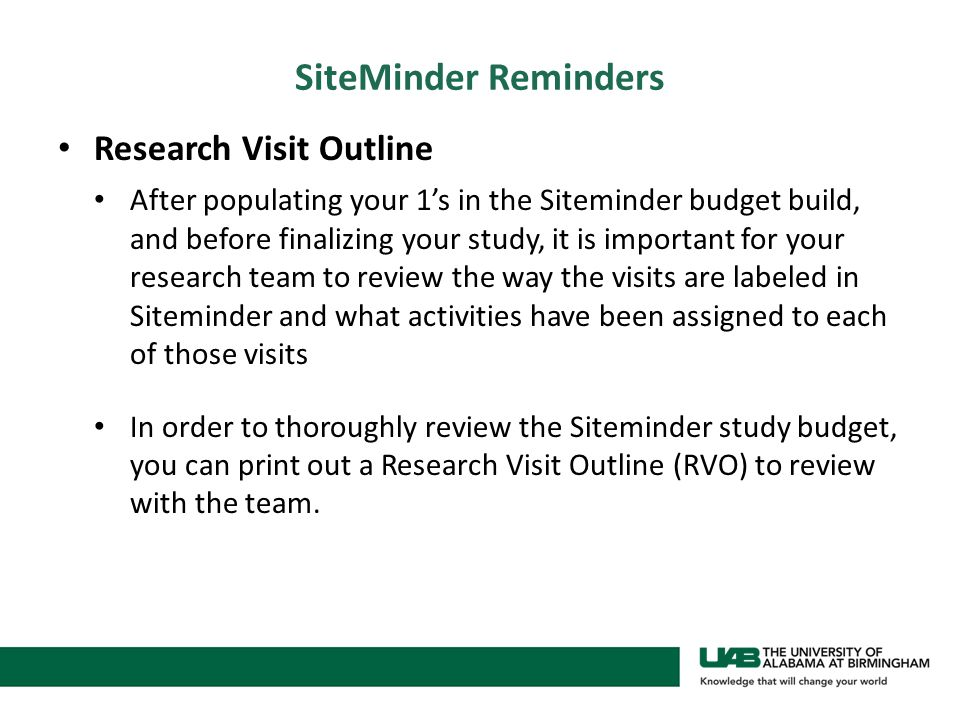 SiteMinder Reminders Research Visit Outline After populating your 1's in the Siteminder budget build, and before finalizing your study, it is important for your research team to review the way the visits are labeled in Siteminder and what activities have been assigned to each of those visits In order to thoroughly review the Siteminder study budget, you can print out a Research Visit Outline (RVO) to review with the team.