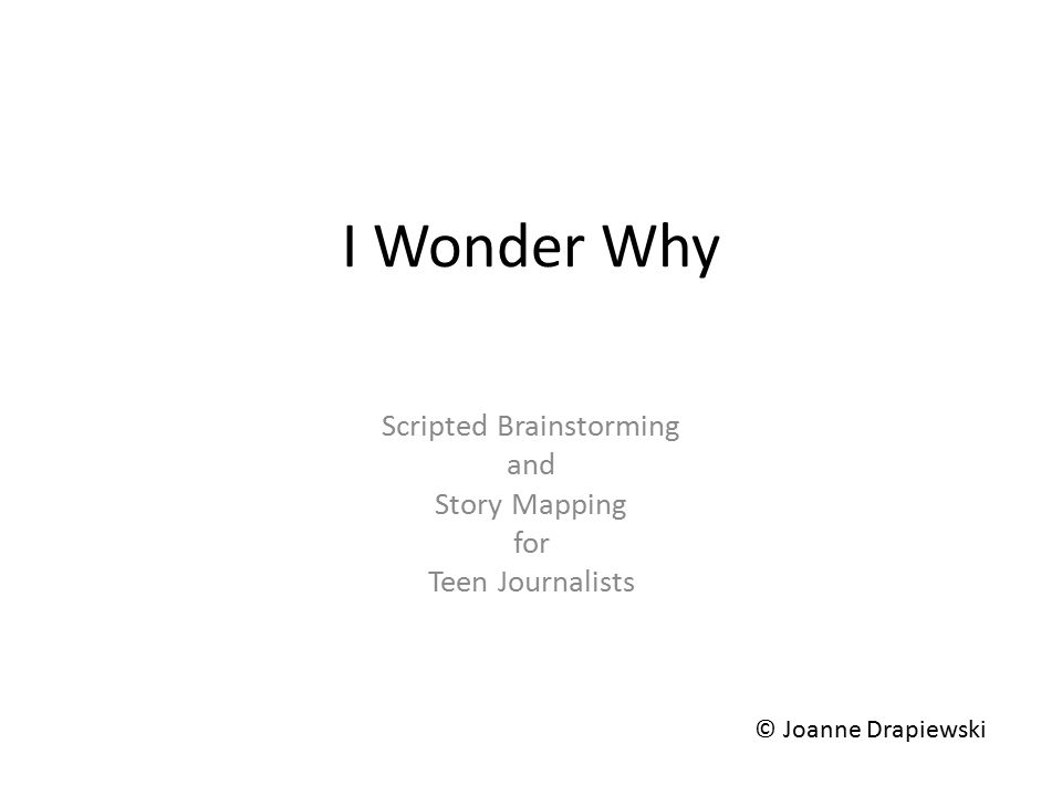 I Wonder Why Scripted Brainstorming and Story Mapping for Teen Journalists © Joanne Drapiewski