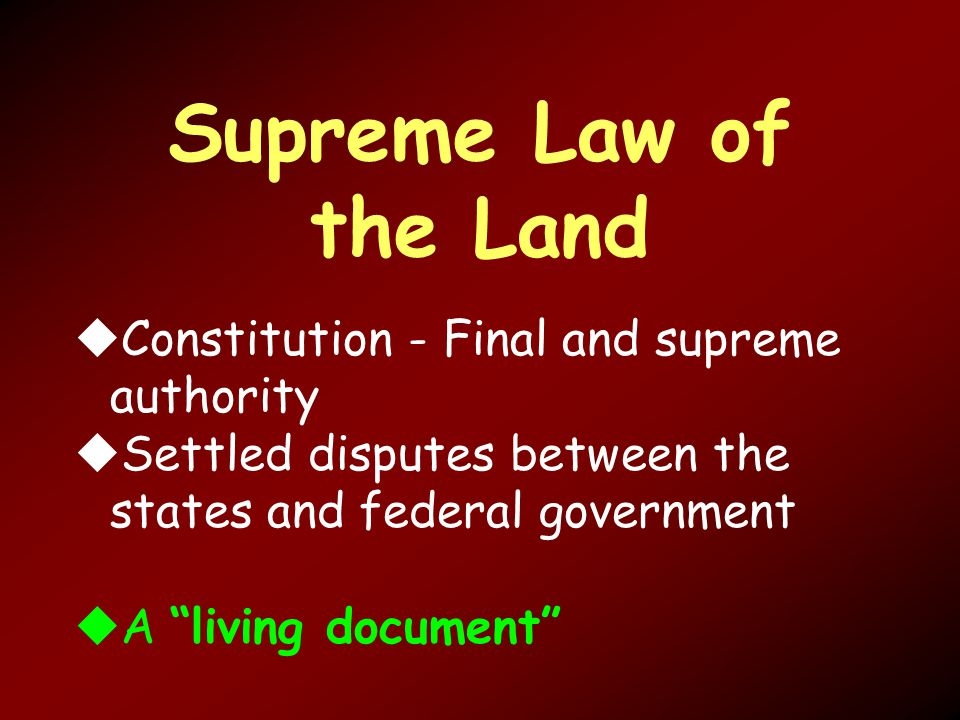 Supreme Law of the Land  Constitution - Final and supreme authority  Settled disputes between the states and federal government  A living document
