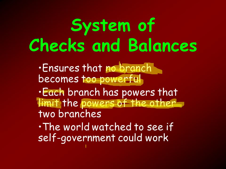 System of Checks and Balances Ensures that no branch becomes too powerful Each branch has powers that limit the powers of the other two branches The world watched to see if self-government could work