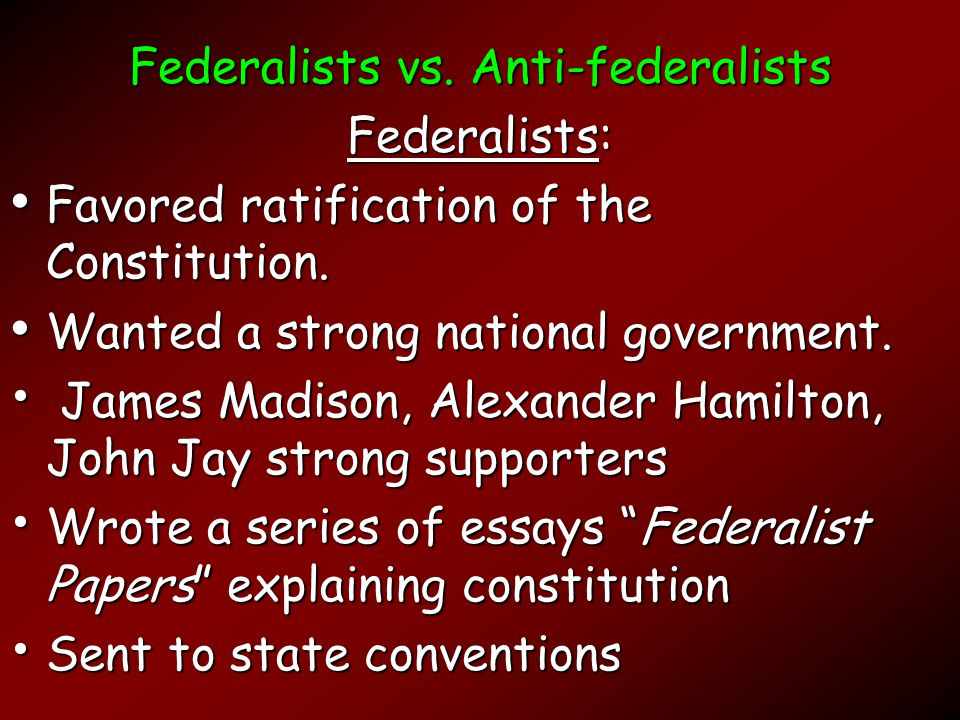 Federalists vs.Anti-federalists Federalists: Favored ratification of the Constitution.