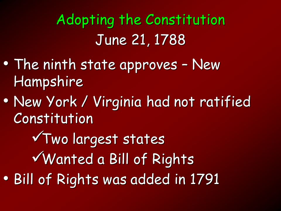 Adopting the Constitution June 21, 1788 The ninth state approves – New Hampshire The ninth state approves – New Hampshire New York / Virginia had not