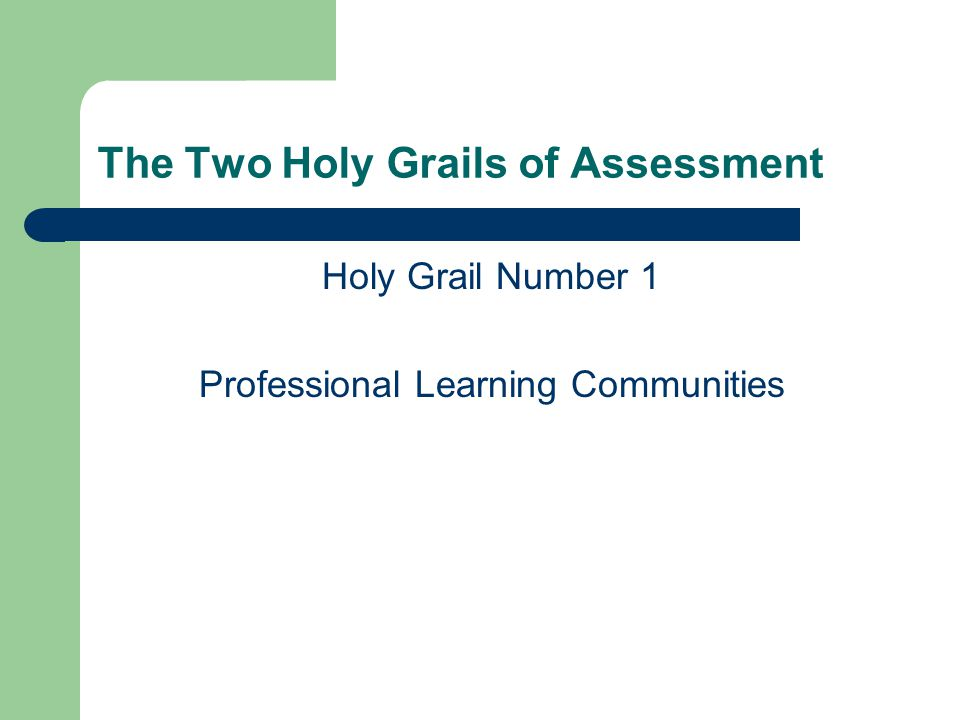 The Two Holy Grails of Assessment Holy Grail Number 1 Professional Learning Communities