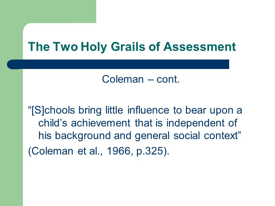 "The Two Holy Grails of Assessment Coleman – cont. ""[S]chools bring little influence to bear upon a child's achievement that is independent of his back"