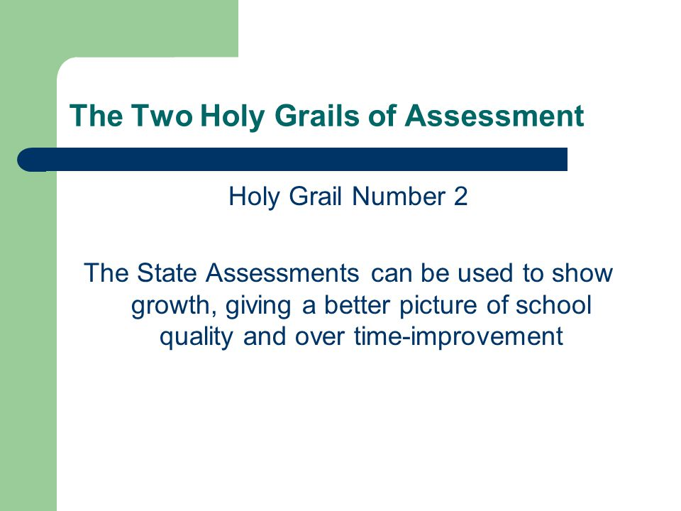 The Two Holy Grails of Assessment Holy Grail Number 2 The State Assessments can be used to show growth, giving a better picture of school quality and over time-improvement