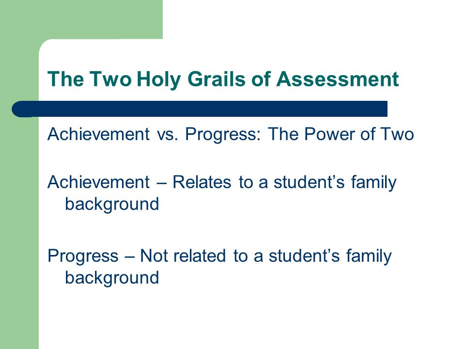 The Two Holy Grails of Assessment Achievement vs. Progress: The Power of Two Achievement – Relates to a student's family background Progress – Not rel