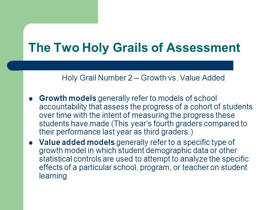 The Two Holy Grails of Assessment Holy Grail Number 2 – Growth vs. Value Added Growth models generally refer to models of school accountability that a