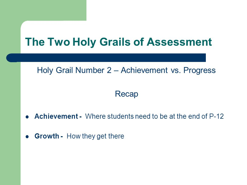 The Two Holy Grails of Assessment Holy Grail Number 2 – Achievement vs. Progress Recap Achievement - Where students need to be at the end of P-12 Grow