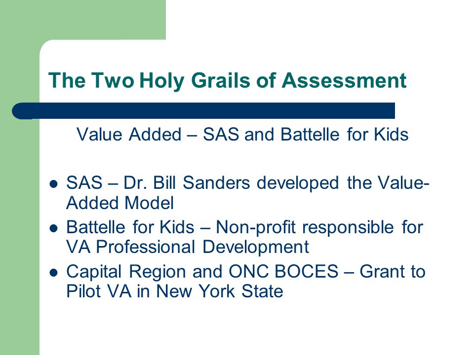 The Two Holy Grails of Assessment Value Added – SAS and Battelle for Kids SAS – Dr. Bill Sanders developed the Value- Added Model Battelle for Kids –
