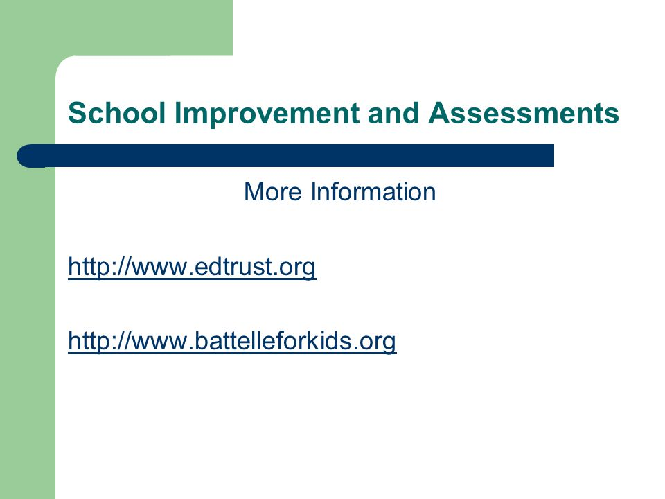 School Improvement and Assessments More Information http://www.edtrust.org http://www.battelleforkids.org