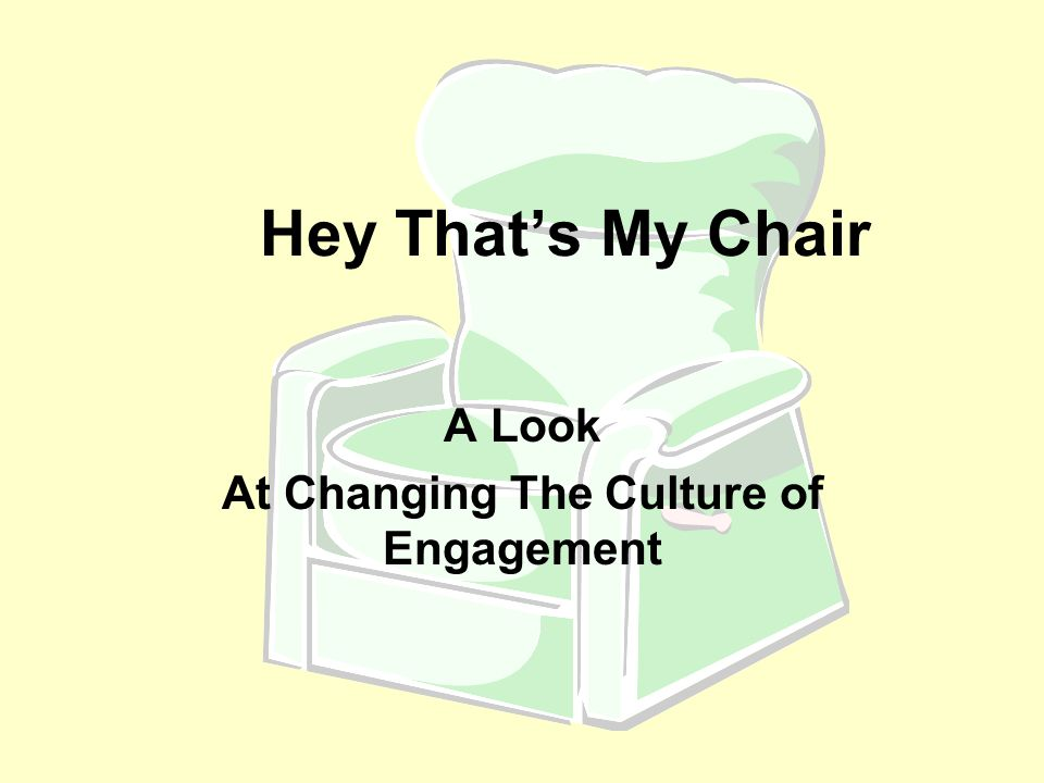 Hey That's My Chair A Look At Changing The Culture of Engagement