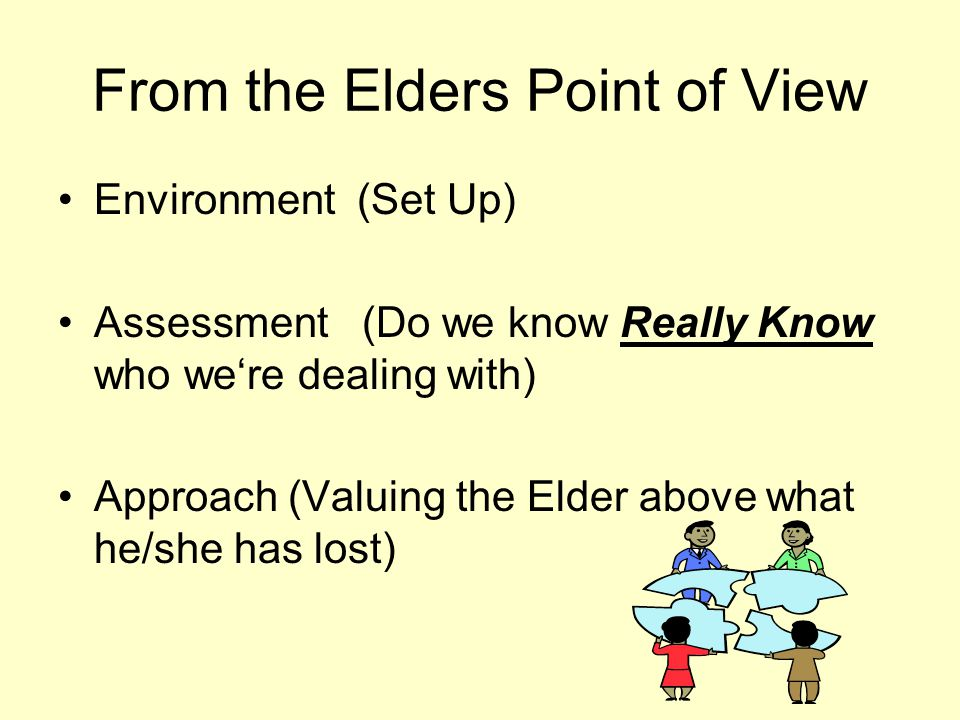 From the Elders Point of View Environment (Set Up) Assessment (Do we know Really Know who we're dealing with) Approach (Valuing the Elder above what he/she has lost)