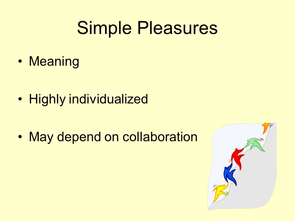 Simple Pleasures Meaning Highly individualized May depend on collaboration