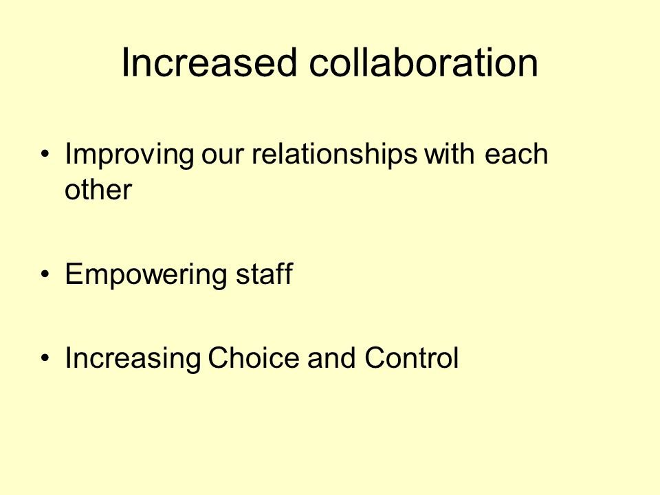 Increased collaboration Improving our relationships with each other Empowering staff Increasing Choice and Control