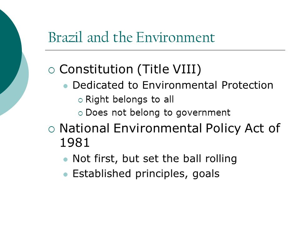 Brazil and the Environment  Constitution (Title VIII) Dedicated to Environmental Protection  Right belongs to all  Does not belong to government  National Environmental Policy Act of 1981 Not first, but set the ball rolling Established principles, goals