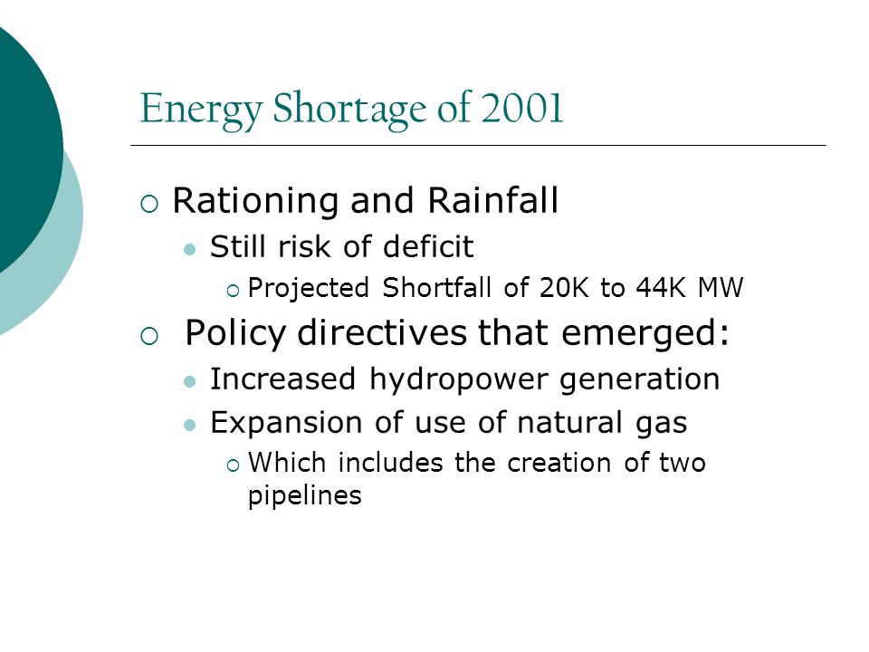 Energy Shortage of 2001  Rationing and Rainfall Still risk of deficit  Projected Shortfall of 20K to 44K MW  Policy directives that emerged: Increased hydropower generation Expansion of use of natural gas  Which includes the creation of two pipelines