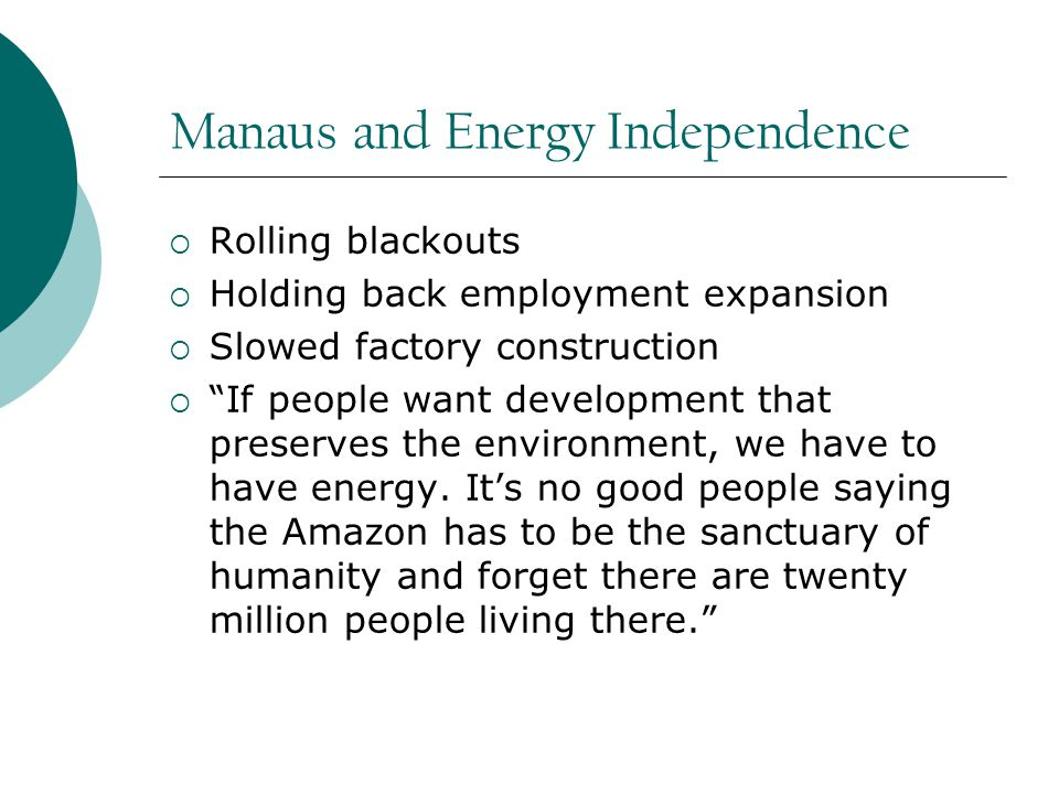 Manaus and Energy Independence  Rolling blackouts  Holding back employment expansion  Slowed factory construction  If people want development that preserves the environment, we have to have energy.