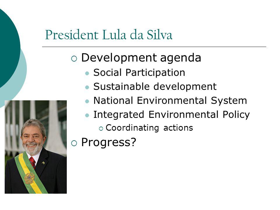 President Lula da Silva  Development agenda Social Participation Sustainable development National Environmental System Integrated Environmental Policy  Coordinating actions  Progress
