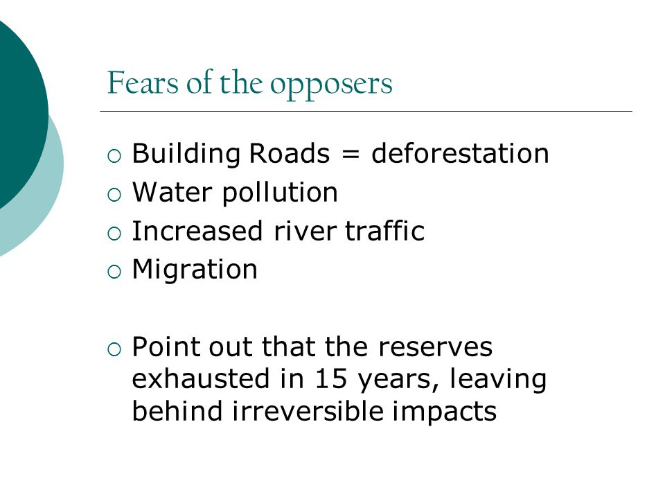 Fears of the opposers  Building Roads = deforestation  Water pollution  Increased river traffic  Migration  Point out that the reserves exhausted in 15 years, leaving behind irreversible impacts
