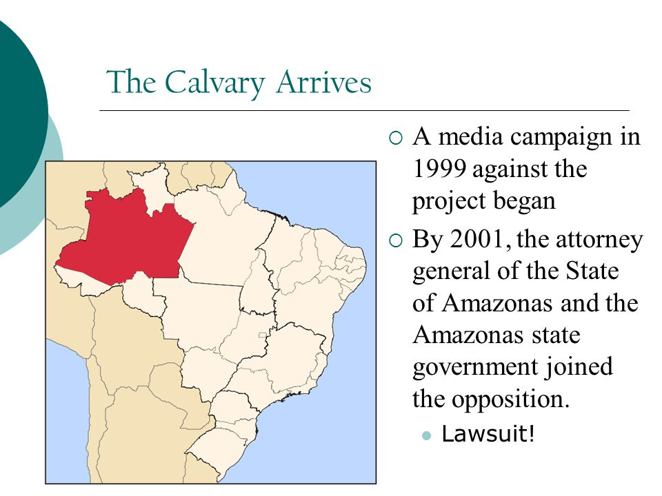 The Calvary Arrives  A media campaign in 1999 against the project began  By 2001, the attorney general of the State of Amazonas and the Amazonas state government joined the opposition.