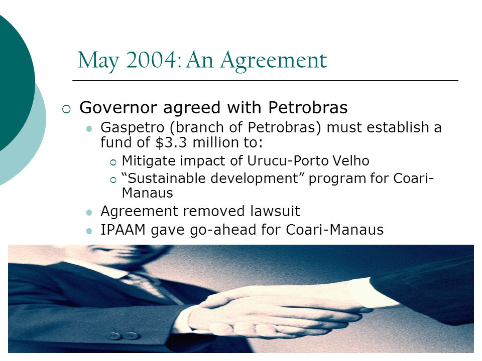 May 2004: An Agreement  Governor agreed with Petrobras Gaspetro (branch of Petrobras) must establish a fund of $3.3 million to:  Mitigate impact of Urucu-Porto Velho  Sustainable development program for Coari- Manaus Agreement removed lawsuit IPAAM gave go-ahead for Coari-Manaus