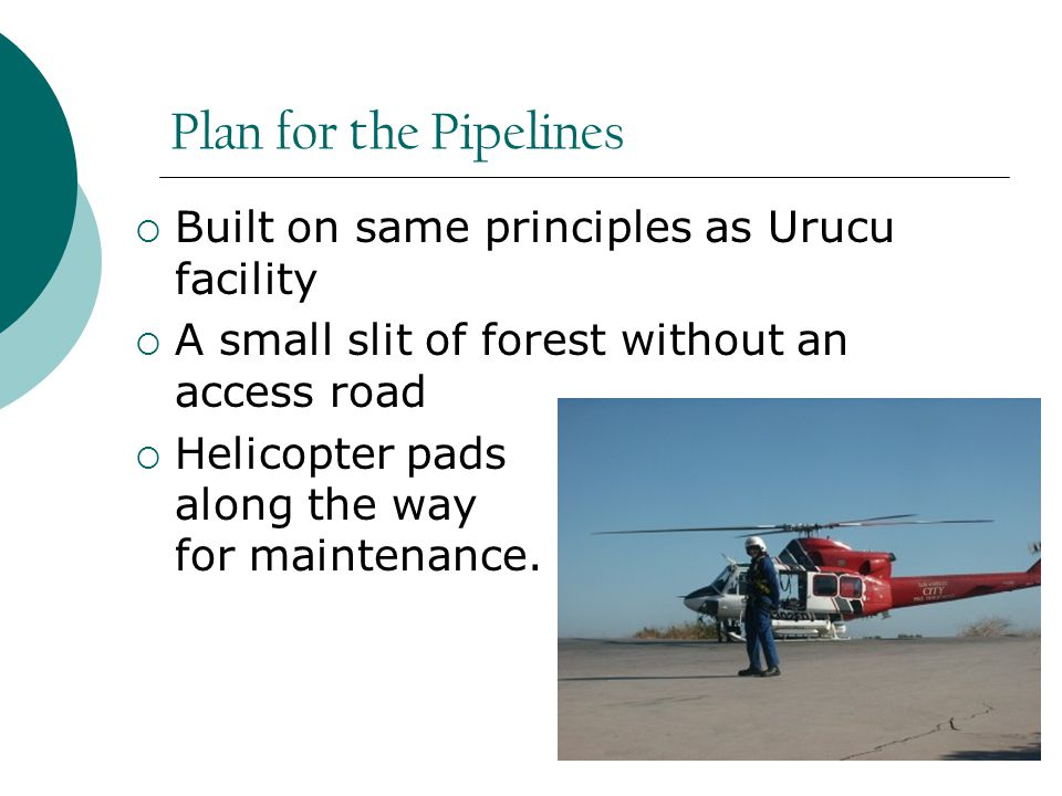 Plan for the Pipelines  Built on same principles as Urucu facility  A small slit of forest without an access road  Helicopter pads along the way for maintenance.