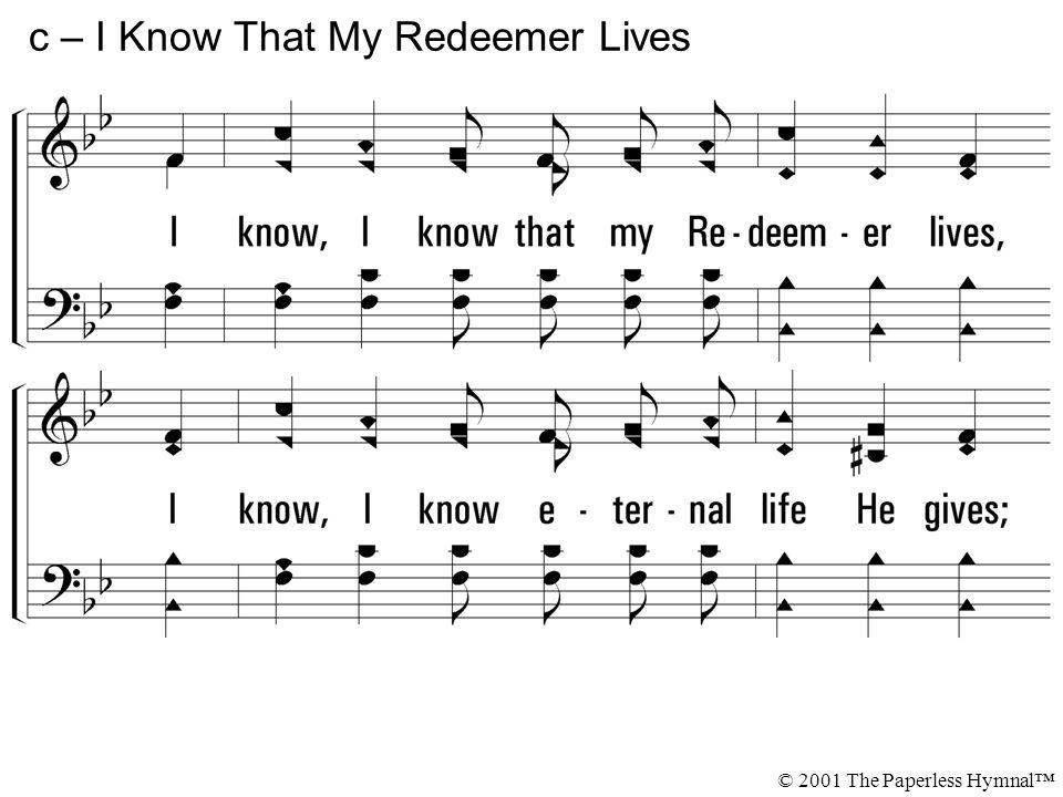 I know, I know that my Redeemer lives, I know, I know eternal life He gives; I know, I know that my Redeemer lives. c – I Know That My Redeemer Lives
