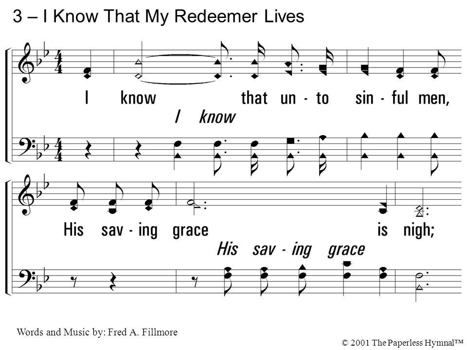 3. I know that unto sinful men, His saving grace is nigh; I know that He will come again To take me home on high. 3 – I Know That My Redeemer Lives Wo
