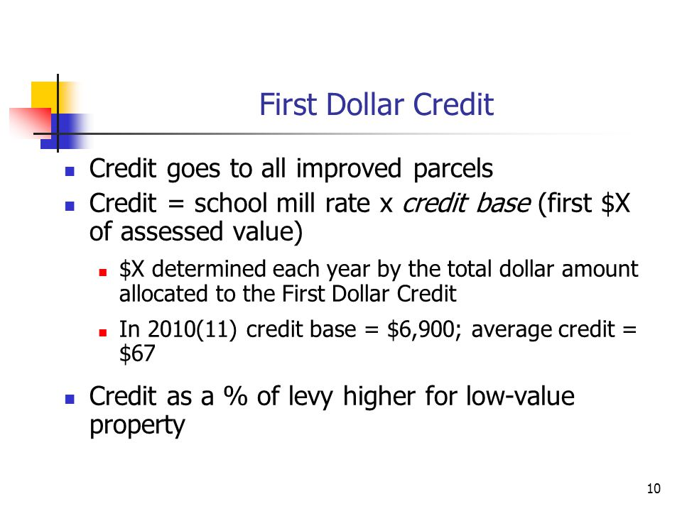 10 First Dollar Credit Credit goes to all improved parcels Credit = school mill rate x credit base (first $X of assessed value) $X determined each year by the total dollar amount allocated to the First Dollar Credit In 2010(11) credit base = $6,900; average credit = $67 Credit as a % of levy higher for low-value property