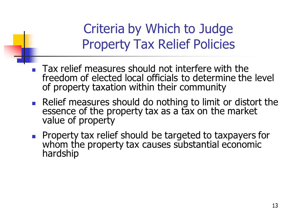 13 Criteria by Which to Judge Property Tax Relief Policies Tax relief measures should not interfere with the freedom of elected local officials to determine the level of property taxation within their community Relief measures should do nothing to limit or distort the essence of the property tax as a tax on the market value of property Property tax relief should be targeted to taxpayers for whom the property tax causes substantial economic hardship