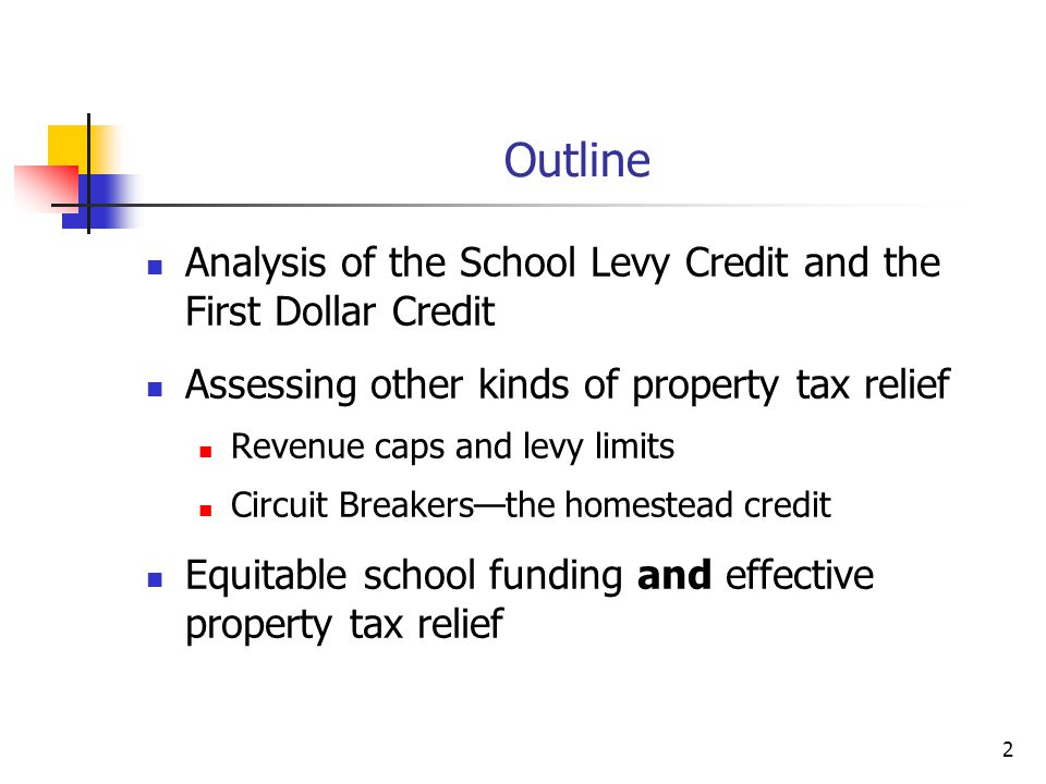 2 Outline Analysis of the School Levy Credit and the First Dollar Credit Assessing other kinds of property tax relief Revenue caps and levy limits Circuit Breakers—the homestead credit Equitable school funding and effective property tax relief