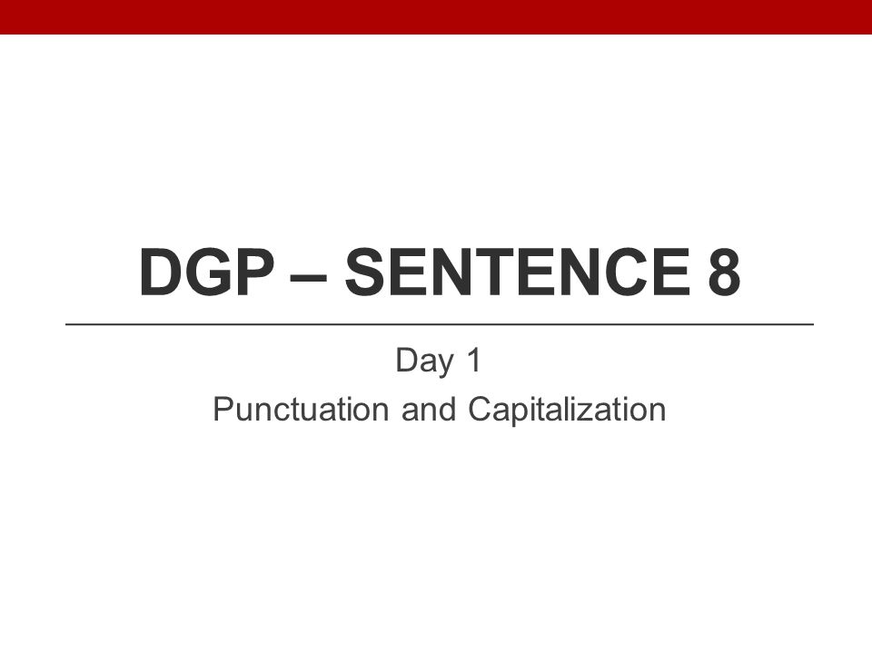 DGP – SENTENCE 8 Day 1 Punctuation and Capitalization