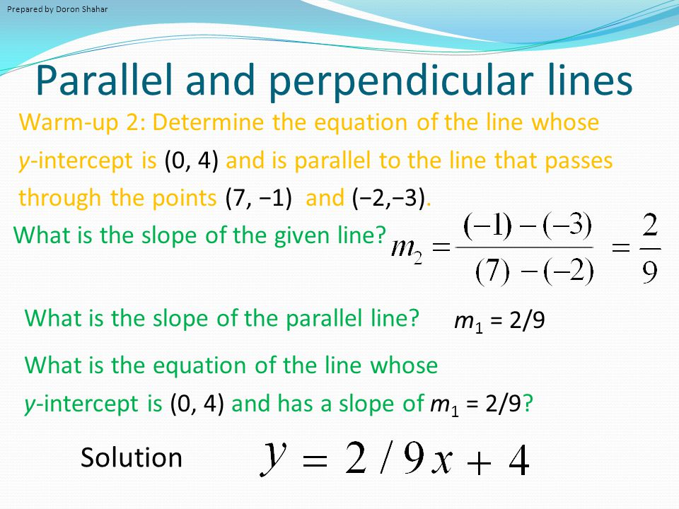 Parallel and perpendicular lines Warm-up 2: Determine the equation of the line whose y-intercept is (0, 4) and is parallel to the line that passes through the points (7, −1) and (−2,−3).