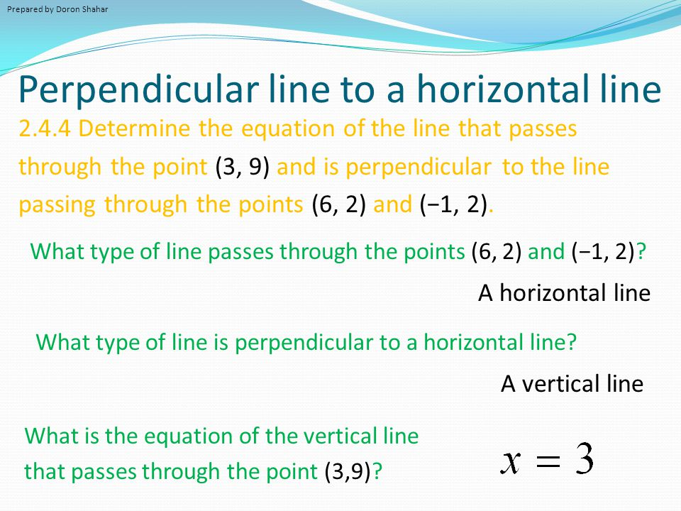 Perpendicular line to a horizontal line 2.4.4 Determine the equation of the line that passes through the point (3, 9) and is perpendicular to the line passing through the points (6, 2) and (−1, 2).