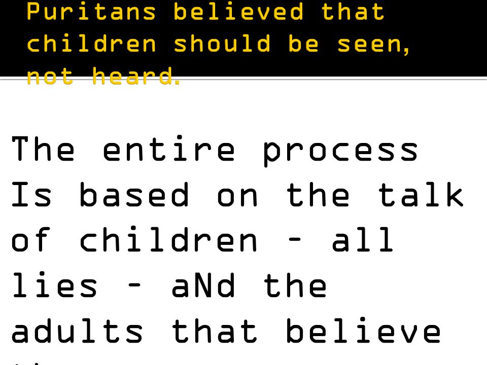 The entire process Is based on the talk of children – all lies – aNd the adults that believe them.
