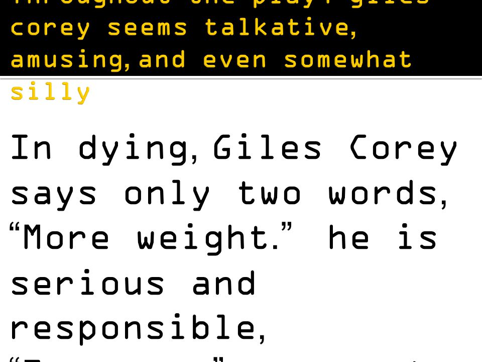 In dying, Giles Corey says only two words, More weight. he is serious and responsible, Fearsome, as proctor says.