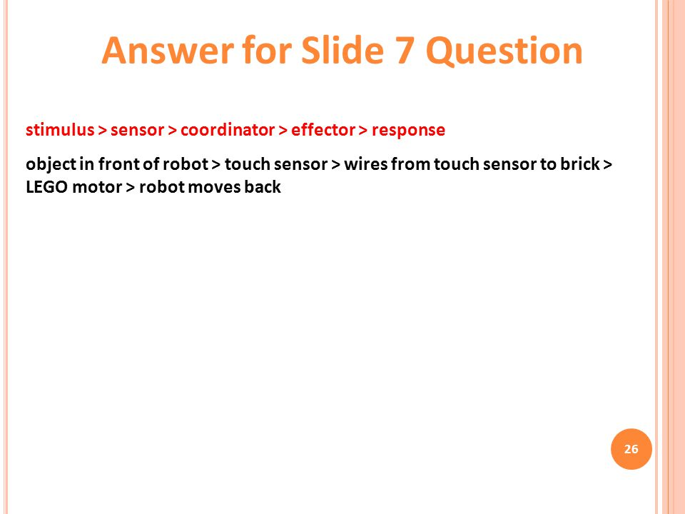 26 stimulus > sensor > coordinator > effector > response object in front of robot > touch sensor > wires from touch sensor to brick > LEGO motor > robot moves back Answer for Slide 7 Question