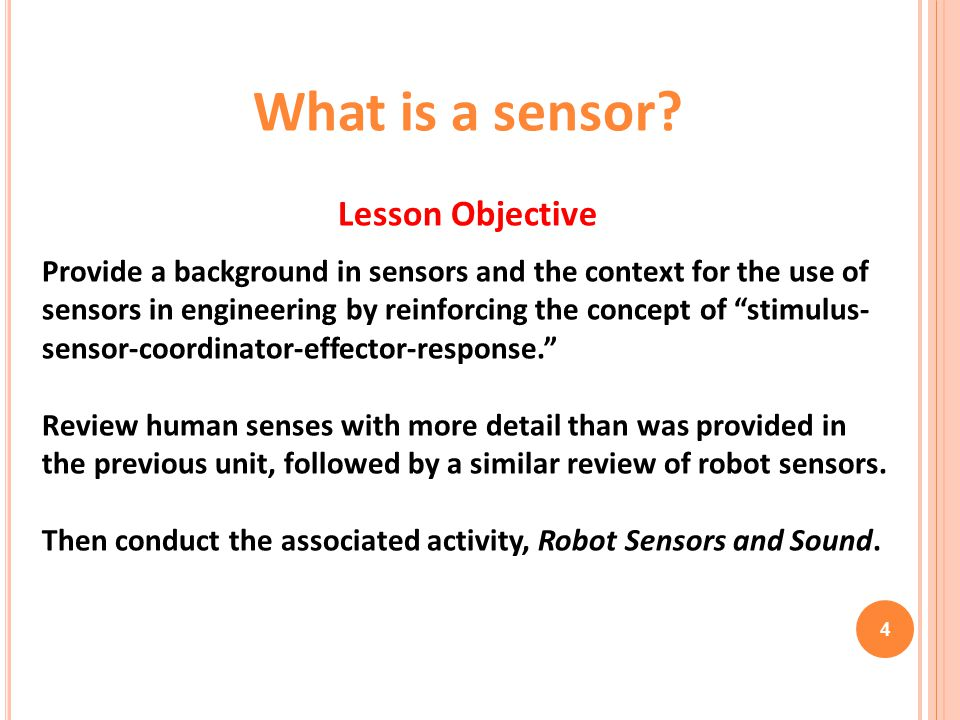 What is a sensor? Lesson Objective Provide a background in sensors and the context for the use of sensors in engineering by reinforcing the concept of