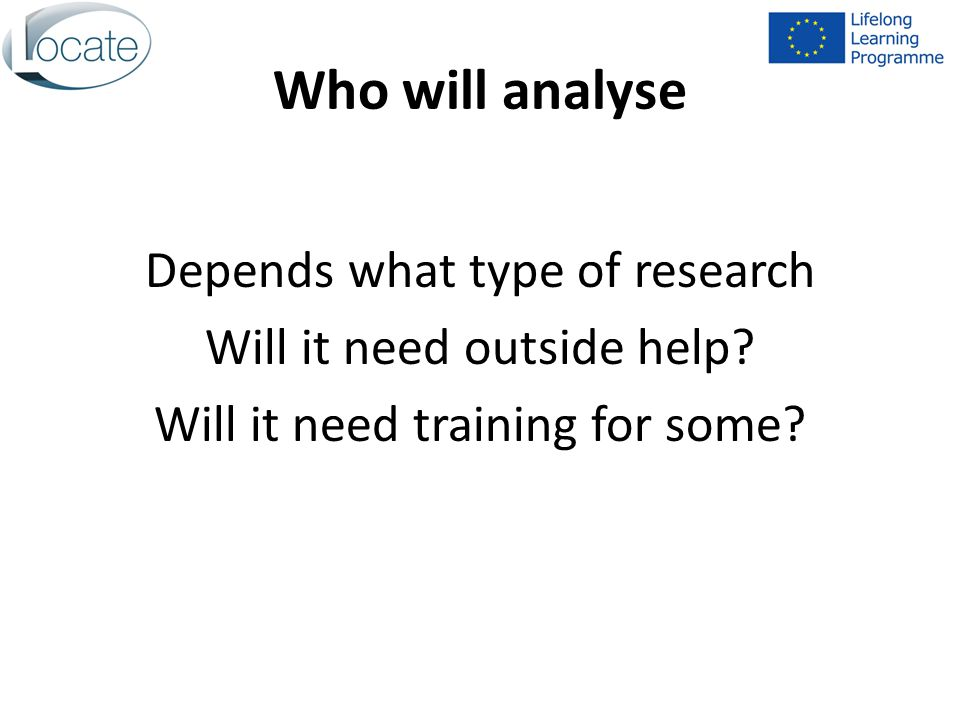 Who will analyse Depends what type of research Will it need outside help.