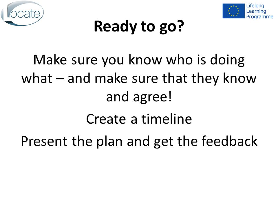 Ready to go. Make sure you know who is doing what – and make sure that they know and agree.
