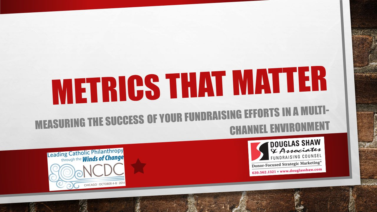 METRICS THAT MATTER MEASURING THE SUCCESS OF YOUR FUNDRAISING EFFORTS IN A MULTI- CHANNEL ENVIRONMENT