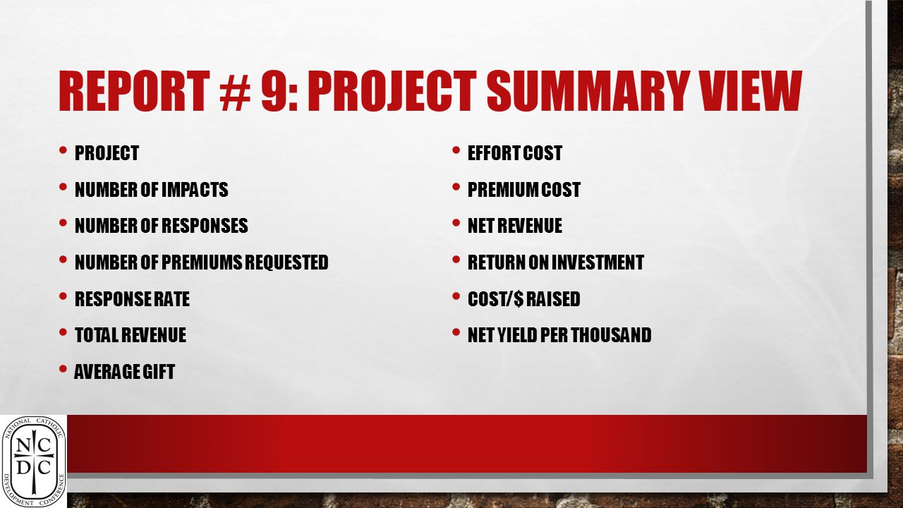 REPORT # 9: PROJECT SUMMARY VIEW PROJECT NUMBER OF IMPACTS NUMBER OF RESPONSES NUMBER OF PREMIUMS REQUESTED RESPONSE RATE TOTAL REVENUE AVERAGE GIFT EFFORT COST PREMIUM COST NET REVENUE RETURN ON INVESTMENT COST/$ RAISED NET YIELD PER THOUSAND