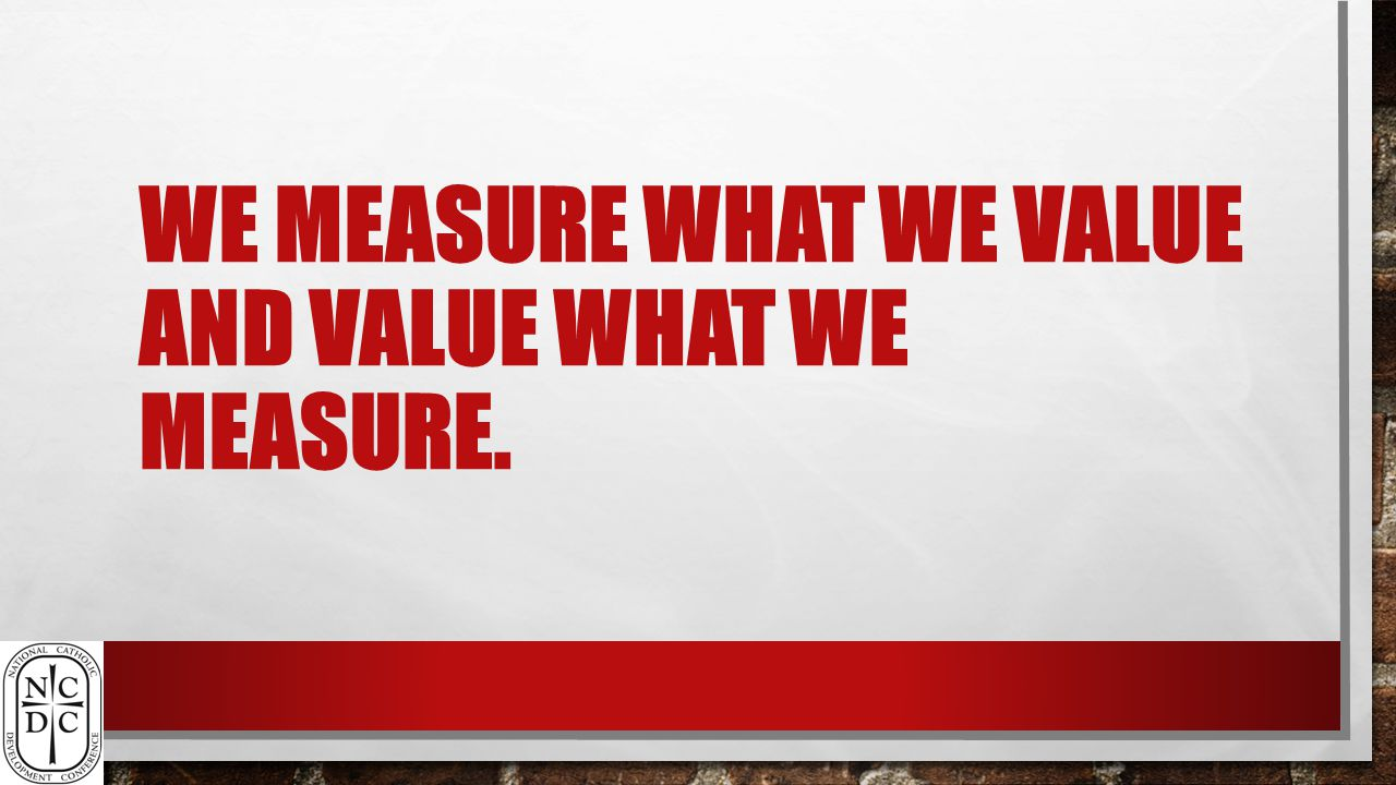WE MEASURE WHAT WE VALUE AND VALUE WHAT WE MEASURE.