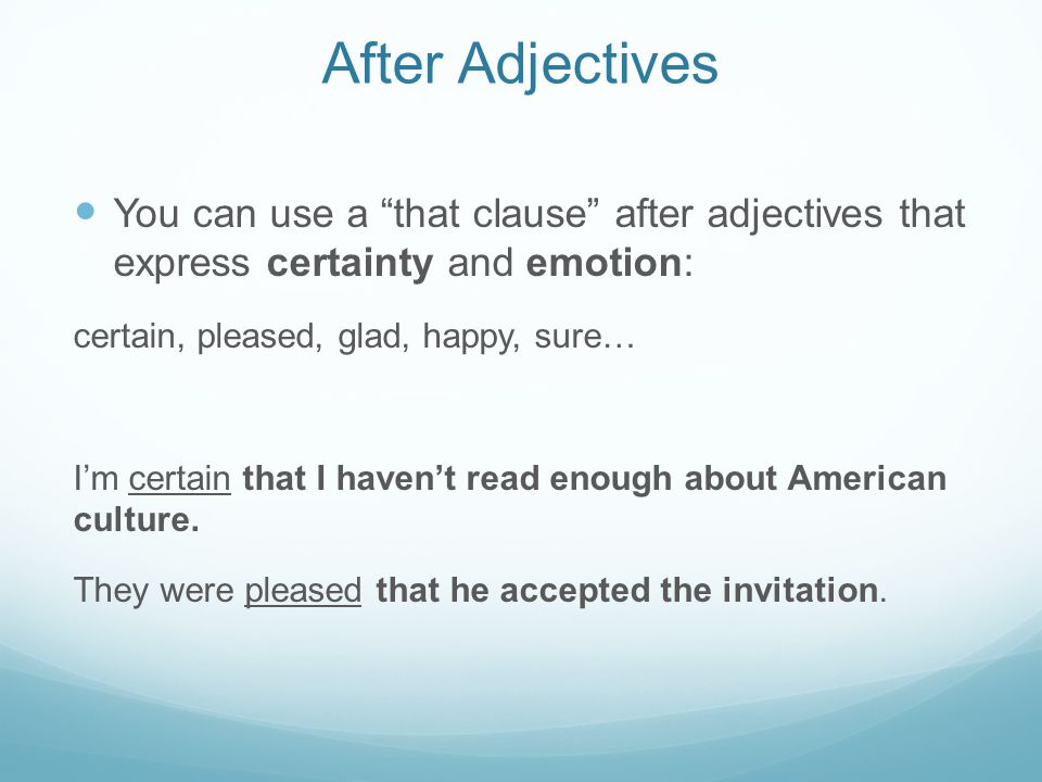 After Adjectives You can use a that clause after adjectives that express certainty and emotion: certain, pleased, glad, happy, sure… I'm certain that I haven't read enough about American culture.