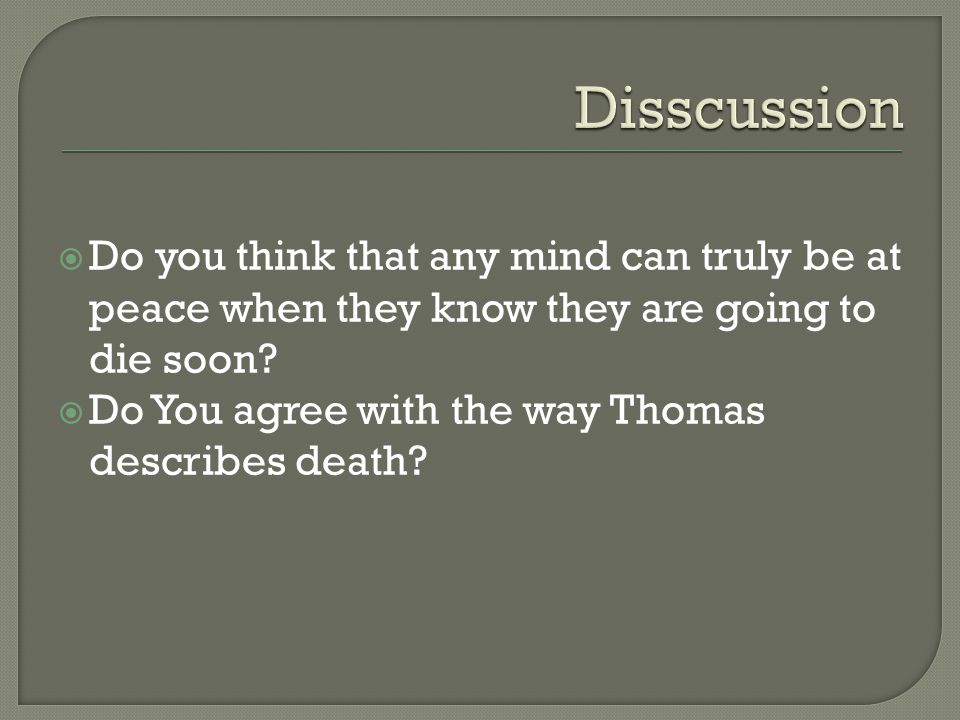  Do you think that any mind can truly be at peace when they know they are going to die soon?  Do You agree with the way Thomas describes death?